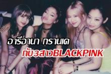 เจอกันแล้ว!! อารีอานา กรานเด แชร์ภาพขณะสังสรรค์กับ สาวๆ BLACKPINK