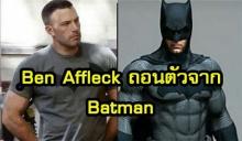 อวสาน อัศวินรัตติกาล!!! Ben Affleck ถอนตัวจากบท Batman