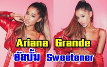 ศิลปินสุดเซ็กซี่  Ariana Grande เผยอัลบั้มเต็ม Sweetener