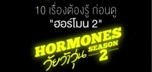 10 เรื่องต้องรู้ก่อนดู ฮอร์โมน วัยว้าวุ่น ซีซั่น 2 #HormonesTheSeries2