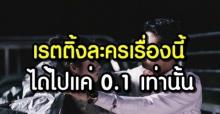 ช็อก! เปิดเรตติ้งละครเรื่องนี้ ที่ต่ำสุดในประเทศไทย ได้ไปแค่ 0.1 เท่านั้น?!