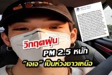 เจเจ เป็นห่วงพี่น้องชาวเหนือ เจอวิกฤตฝุ่น PM 2.5 ขั้นรุนแรง
